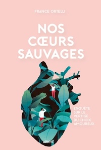 France Ortelli - Nos coeurs sauvages - Enquête sur le vertige du choix amoureux.
