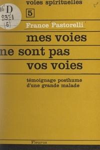 France Pastorelli et Françoise Brunnschweiler - Mes voies ne sont pas vos voies - Témoignage posthume d'une grande malade.