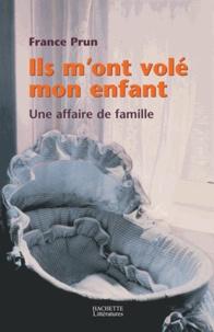 France Prun - Ils m'ont volé mon enfant. Une affaire de famille.