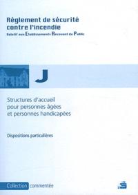 France-Sélection - Réglement de sécurité contre l'incendie Structures d'accueil pour personnes âgées et handicapées Type J - Dispositions particulières commentées.