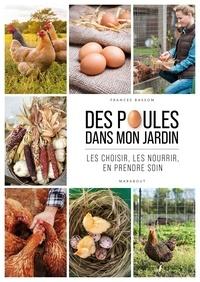 Frances Bassom - Des poules dans mon jardin - Les choisir, les nourrir, en prendre soin.