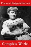 Frances Hodgson Burnett - The Complete Works of Frances Hodgson Burnett (Unabridged).