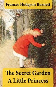 Frances Hodgson Burnett - The Secret Garden + A Little Princess (2 Unabridged Classics in 1 eBook).