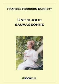 Frances Hodgson Burnett - Une si jolie sauvageonne.