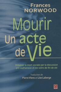 Frances Norwood - Mourir, un acte de vie - Prévenir la mort sociale par la discussion pré-euthanasie et les soins de fin de vie - Leçons des Pays-Bas.