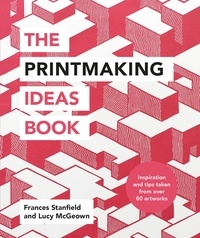 Frances Stanfield et Lucy McGeown - The Printmaking Ideas Book.