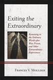 Frances-V Moulder - Exiting the Extraordinary - Returning to the Ordinary World after War, Prison, and Other Extraordinary Experiences.