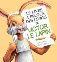 Frances Watts et David Legge - Le livre à propos des livres de Victor le lapin.