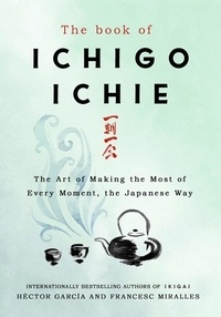 Francesc Miralles et Héctor GARCÍA - The Book of Ichigo Ichie - The Art of Making the Most of Every Moment, the Japanese Way.