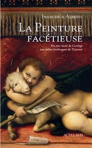 Francesca Alberti - La peinture facétieuse - Du rire sacré de Corrège aux fables burlesques de Tintoret.