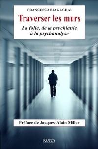Francesca Biagi-Chai - Traverser les murs - La folie, de la psychiatrie à la psychanalyse.