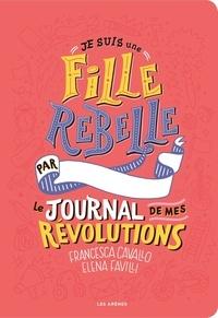 Francesca Cavallo et Elena Favilli - Je suis une fille rebelle - Le journal de mes révolutions.
