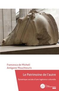 Francesca de Micheli et Antigone Mouchtouris - Le patrimoine de l'autre - Dynamique sociale d'une ingérence culturelle.