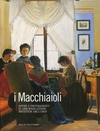 Francesca Dini - I Macchiaioli - Opere e protagonisti di una rivoluzione artistica (1861-1869).