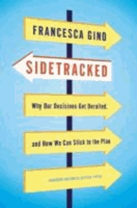 Francesca Gino - Sidetracked - Why Our Decisions Get Derailed, and How We Can Stick to the Plan.