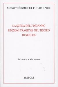 Francesca Michelon - La scena dell'inganno - Finzioni tragiche nel teatro di Seneca.