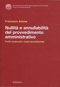 Francesco Astone - Nullità e annullabilità del provvedimento amministrativo - Profili sostanziali e tutela giurisdizionale.