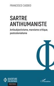 Francesco Caddeo - Sartre antihumaniste - Antisubjectivisme, marxisme critique, postcolonialisme.