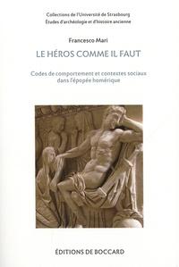 Francesco Mari - Le héros comme il faut - Codes de comportement et contextes sociaux dans l'épopée homérique.