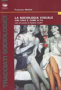 Francesco Mattioli - La sociologia visuale - Che cosa è, come si fa.