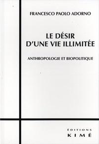 Francesco Paolo Adorno - Le désir d'une vie illimitée - Anthropologie et biopolitique.