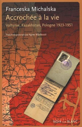 Franceska Michalska - Accrochée à la vie - Volhynie, Kazakhstan, Pologne 1923-1951.