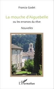 Francia Godet - La mouche d'Aiguebelle ou les errances du rêve.