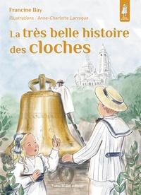 Francine Bay et Anne-Charlotte Larroque - La très belle histoire des cloches.