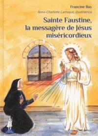 Francine Bay - Sainte Faustine, la messagère de Jésus miséricordieux.
