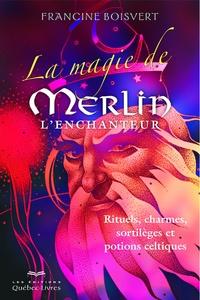 Francine Boisvert - La magie de Merlin l'enchanteur - Rituels, charmes, sortilèges et potions celtiques.