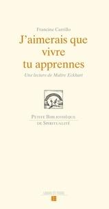 Francine Carillo - J'aimerais que vivre tu apprennes - Une lecture de Maître Eckhart.