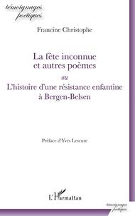 Francine Christophe - La fête inconnue et autres poèmes ou L'histoire d'une résistance enfantine à Bergen-Belsen.