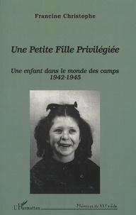 Francine Christophe - Une petite fille privilégiée - Une enfant dans le monde des camps (1942-1945).