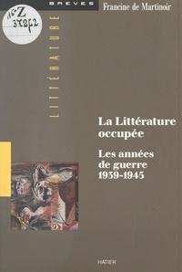 Francine de Martinoir et Michel Chaillou - La littérature occupée - Les années de guerre 1939-1945.
