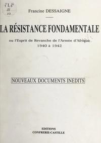 Francine Dessaigne - La résistance fondamentale - Ou L'esprit de revanche de l'armée d'Afrique : 1940 à 1942. Nouveaux documents inédits.