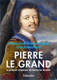 Francine-Dominique Liechtenhan - Pierre le Grand - Le premier empereur de toutes les Russies.