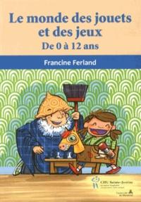 Francine Ferland - Le monde des jouets et des jeux - De 0 à 12 ans.