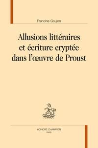 Francine Goujon - Allusions littéraires et écriture cryptée dans l'oeuvre de Proust.
