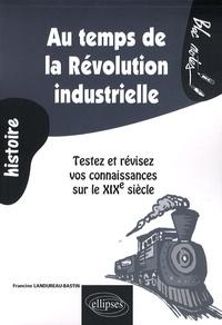 Francine Landureau-Bastin - Au temps de la Révolution industrielle - Testez et révisez vos connaissances sur le XIXe siècle.