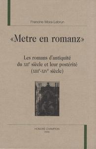 """Francine Mora-Lebrun - """"Metre en romanz"""" - Les romans d'antiquité du XIIe siècle et leur postérité (XIIIe-XIVe siècle)."""