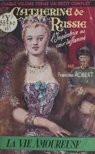 Francine Robert - Catherine de Russie - L'impératrice au cœur de flamme.