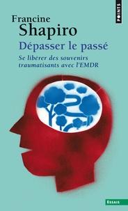 Francine Shapiro - Dépasser le passé - Se libérer des souvenirs traumatisants avec l'EMDR.