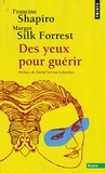 Francine Shapiro et Margot Silk Forrest - Des yeux pour guérir - EMDR : la thérapie pour surmonter l'angoisse, le stress et les traumatismes.