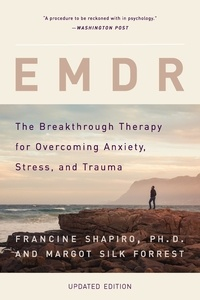 Francine Shapiro et Margot Silk Forrest - EMDR - The Breakthrough Therapy for Overcoming Anxiety, Stress, and Trauma.