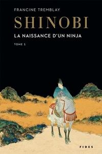 Francine Tremblay - Shinobi  : Shinobi - tome 1 - La naissance d'un ninja.