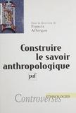 Francis Affergan et  Collectif - Construire le savoir anthropologique.