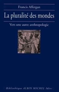 Francis Affergan - La Pluralité des mondes - Vers une nouvelle anthropologie.