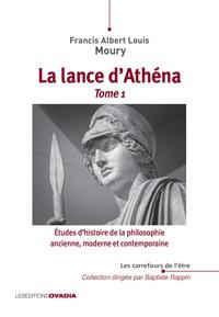 Francis Albert Louis Moury - Etudes d'histoire de la philosophie ancienne, moderne et contemporaine - Tome 1, La lance d'Athéna.