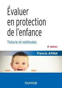 Francis Alföldi - Évaluer en protection de l'enfance - 5 éd. - Théorie et méthodes.