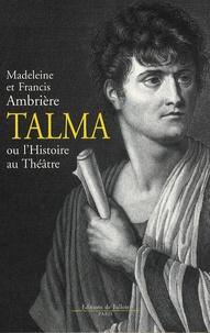 Francis Ambrière et Madeleine Ambrière - Talma - Ou l'Histoire au Théâtre.